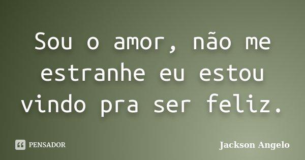 Sou o amor, não me estranhe eu estou vindo pra ser feliz.... Frase de Jackson Angelo.