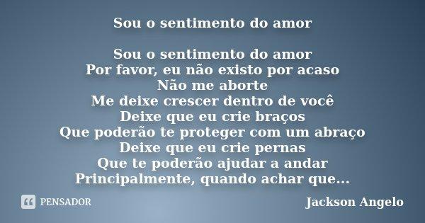 Sou o sentimento do amor Sou o sentimento do amor Por favor, eu não existo por acaso Não me aborte Me deixe crescer dentro de você Deixe que eu crie braços Que ... Frase de Jackson Angelo.