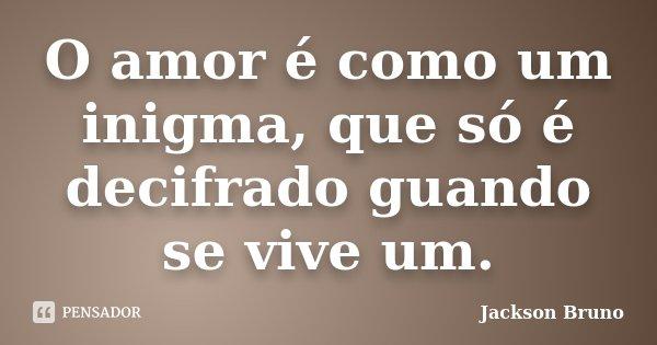 O amor é como um inigma, que só é decifrado guando se vive um.... Frase de Jackson Bruno.