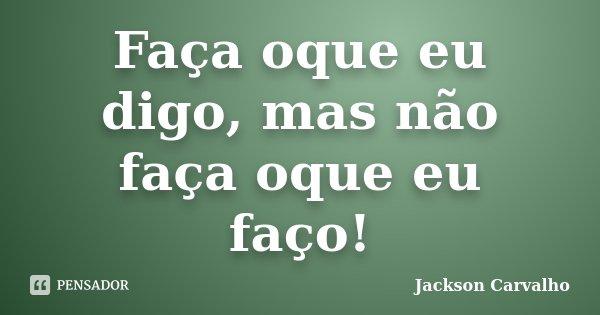 Faça oque eu digo, mas não faça oque eu faço!... Frase de Jackson Carvalho.