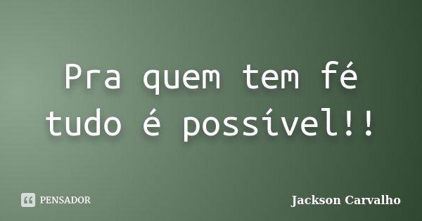 Pra quem tem fé tudo é possível!!... Frase de Jackson Carvalho.