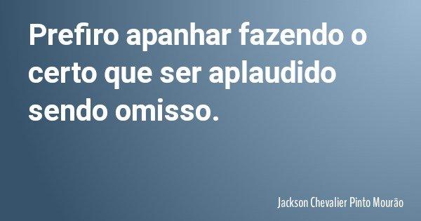 Prefiro apanhar fazendo o certo que ser aplaudido sendo omisso.... Frase de Jackson Chevalier Pinto Mourão.
