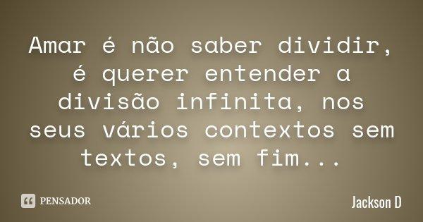 Amar é não saber dividir, é querer entender a divisão infinita, nos seus vários contextos sem textos, sem fim...... Frase de jackson D.
