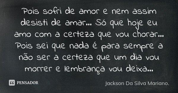 Pois sofri de amor e nem assim desisti de amar... Só que hoje eu amo com a certeza que vou chorar... Pois sei que nada é para sempre a não ser a certeza que um ... Frase de Jackson Da Silva Mariano..