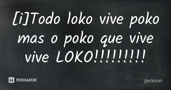 [i]Todo loko vive poko mas o poko que vive vive LOKO!!!!!!!!!... Frase de jackson.