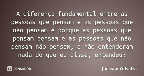 A diferença fundamental entre as pessoas que pensam e as pessoas que não pensam é porque as pessoas que pensam pensam e as pessoas que não pensam não pensam, e ... Frase de Jackson Oliveira.