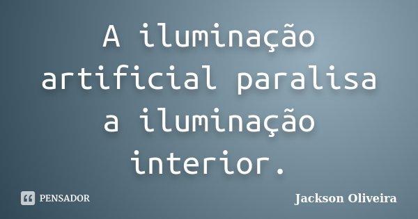 A iluminação artificial paralisa a iluminação interior.... Frase de Jackson Oliveira.