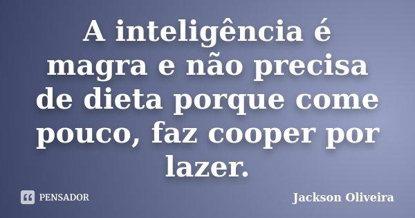 A inteligência é magra e não precisa de dieta porque come pouco, faz cooper por lazer.... Frase de Jackson Oliveira.