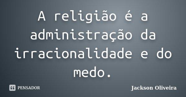 A religião é a administração da irracionalidade e do medo.... Frase de Jackson Oliveira.
