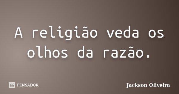 A religião veda os olhos da razão.... Frase de Jackson Oliveira.