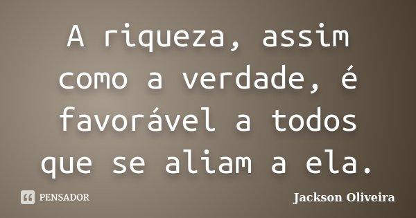 A riqueza, assim como a verdade, é favorável a todos que se aliam a ela.... Frase de Jackson Oliveira.