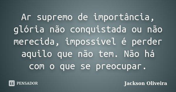 Ar supremo de importância, glória não conquistada ou não merecida, impossível é perder aquilo que não tem. Não há com o que se preocupar.... Frase de Jackson Oliveira.
