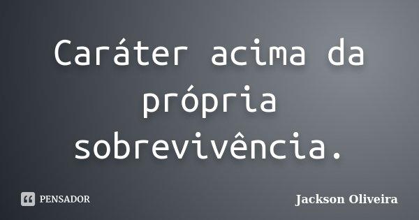 Caráter acima da própria sobrevivência.... Frase de Jackson Oliveira.