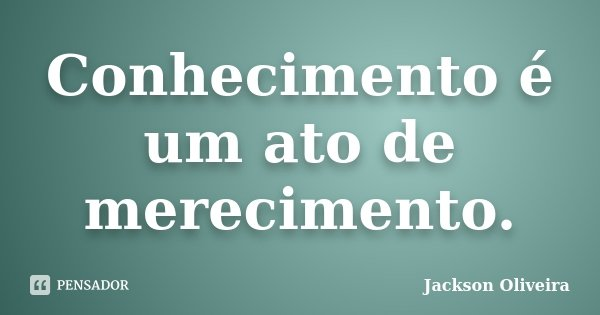 Conhecimento é um ato de merecimento.... Frase de Jackson Oliveira.