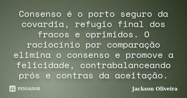Consenso é o porto seguro da covardia, refugio final dos fracos e oprimidos. O raciocínio por comparação elimina o consenso e promove a felicidade, contrabalanc... Frase de Jackson Oliveira.