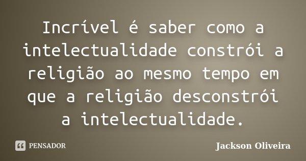 Incrível é saber como a intelectualidade constrói a religião ao mesmo tempo em que a religião desconstrói a intelectualidade.... Frase de Jackson Oliveira.