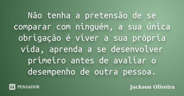 Não tenha a pretensão de se comparar com ninguém, a sua única obrigação é viver a sua própria vida, aprenda a se desenvolver primeiro antes de avaliar o desempe... Frase de Jackson Oliveira.