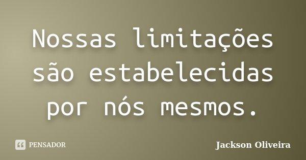 Nossas limitações são estabelecidas por nós mesmos.... Frase de Jackson Oliveira.