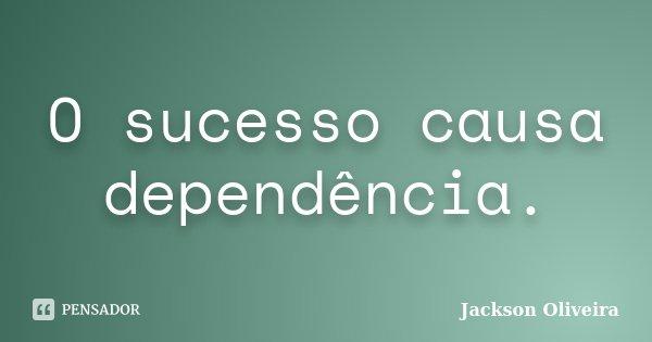 O sucesso causa dependência.... Frase de Jackson Oliveira.