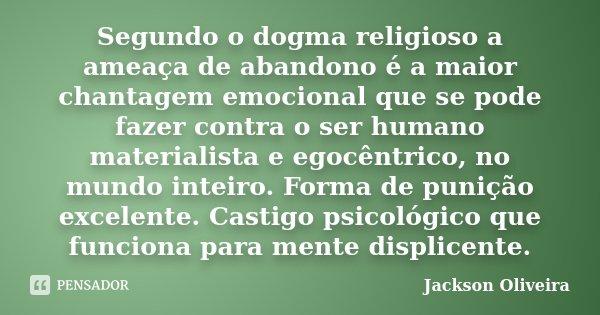 Segundo o dogma religioso a ameaça de abandono é a maior chantagem emocional que se pode fazer contra o ser humano materialista e egocêntrico, no mundo inteiro.... Frase de Jackson Oliveira.