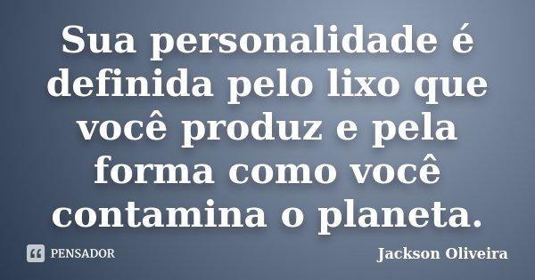 Sua personalidade é definida pelo lixo que você produz e pela forma como você contamina o planeta.... Frase de Jackson Oliveira.