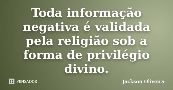 Toda informação negativa é validada pela religião sob a forma de privilégio divino.... Frase de Jackson Oliveira.