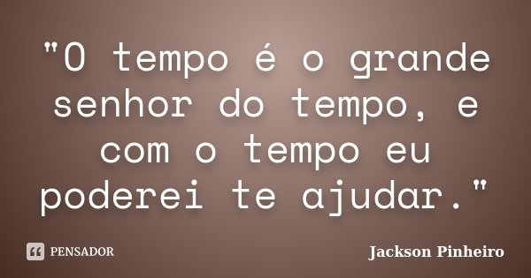 """""""O tempo é o grande senhor do tempo, e com o tempo eu poderei te ajudar.""""... Frase de Jackson Pinheiro."""