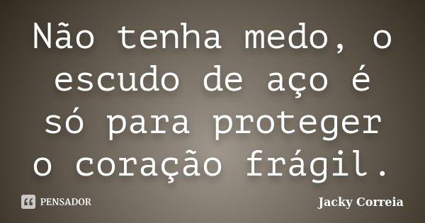 Não tenha medo, o escudo de aço é só para proteger o coração frágil.... Frase de Jacky Correia.