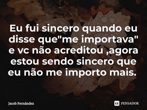 """Eu fui sincero quando eu disse que """"me importava"""" e vc não acreditou ,agora estou sendo sincero que eu não me importo mais. ... Frase de Jacob Fernández."""