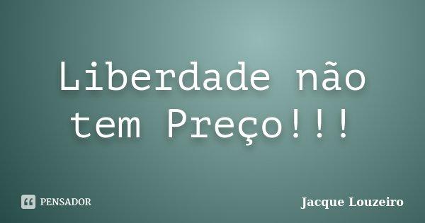 Liberdade não tem Preço!!!... Frase de Jacque Louzeiro.