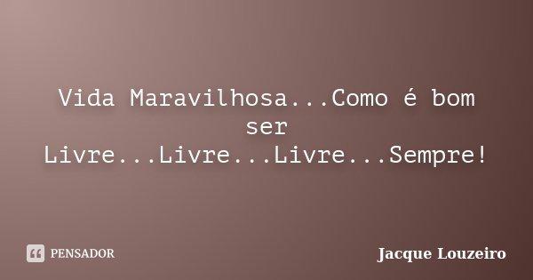 Vida Maravilhosa...Como é bom ser Livre...Livre...Livre...Sempre!... Frase de Jacque Louzeiro.