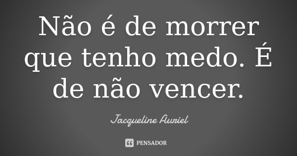 Não é de morrer que tenho medo. É de não vencer.... Frase de Jacqueline Auriel.