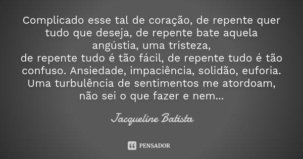 Complicado esse tal de coração, de repente quer tudo que deseja, de repente bate aquela angústia, uma tristeza, de repente tudo é tão fácil, de repente tudo é t... Frase de Jacqueline Batista.