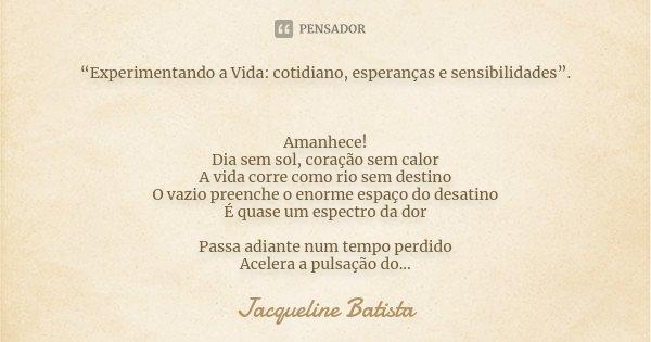 """""""Experimentando a Vida: cotidiano, esperanças e sensibilidades"""". Amanhece! Dia sem sol, coração sem calor A vida corre como rio sem destino O vazio preenche o e... Frase de Jacqueline Batista."""