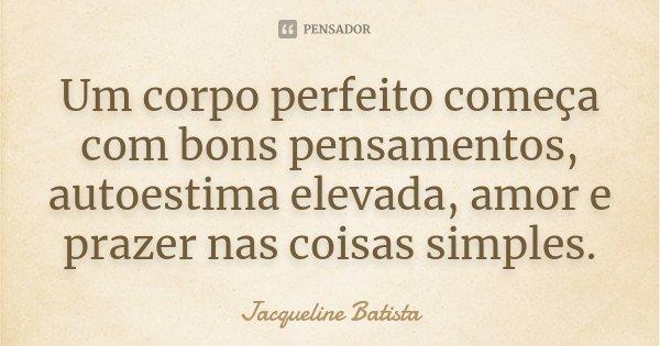 Um corpo perfeito começa com bons pensamentos, autoestima elevada, amor e prazer nas coisas simples.... Frase de Jacqueline Batista.