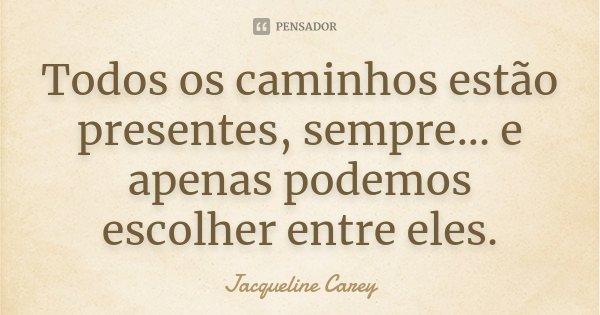 Todos os caminhos estão presentes, sempre... e apenas podemos escolher entre eles.... Frase de Jacqueline Carey.