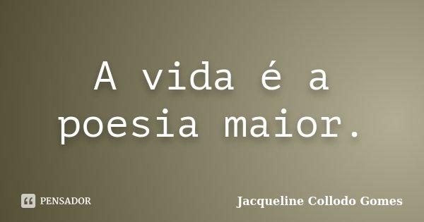 A vida é a poesia maior.... Frase de Jacqueline Collodo Gomes.