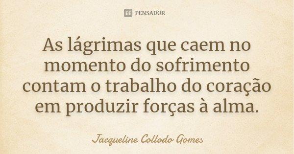 As lágrimas que caem no momento do sofrimento contam o trabalho do coração em produzir forças à alma.... Frase de Jacqueline Collodo Gomes.