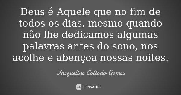 Deus é Aquele que no fim de todos os dias, mesmo quando não lhe dedicamos algumas palavras antes do sono, nos acolhe e abençoa nossas noites.... Frase de Jacqueline Collodo Gomes.