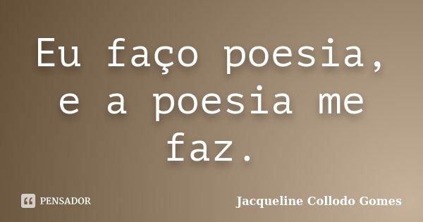 Eu faço poesia, e a poesia me faz.... Frase de Jacqueline Collodo Gomes.