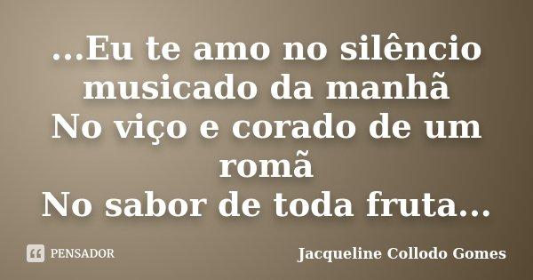 ...Eu te amo no silêncio musicado da manhã No viço e corado de um romã No sabor de toda fruta...... Frase de Jacqueline Collodo Gomes.