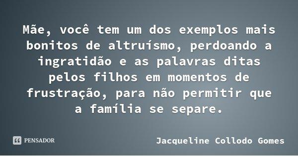 Mãe, você tem um dos exemplos mais bonitos de altruísmo, perdoando a ingratidão e as palavras ditas pelos filhos em momentos de frustração, para não permitir qu... Frase de Jacqueline Collodo Gomes.