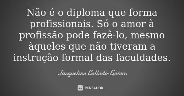 Não é o diploma que forma profissionais. Só o amor à profissão pode fazê-lo, mesmo àqueles que não tiveram a instrução formal das faculdades.... Frase de Jacqueline Collodo Gomes.