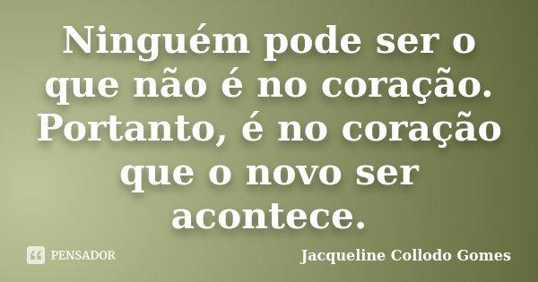 Ninguém pode ser o que não é no coração. Portanto, é no coração que o novo ser acontece.... Frase de Jacqueline Collodo Gomes.