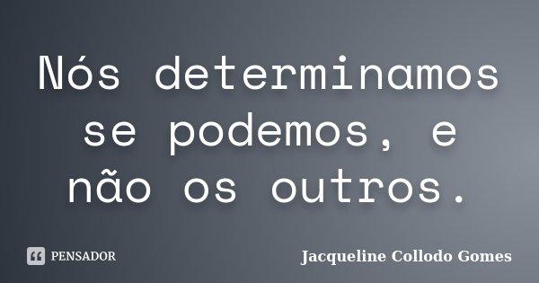 Nós determinamos se podemos, e não os outros.... Frase de Jacqueline Collodo Gomes.