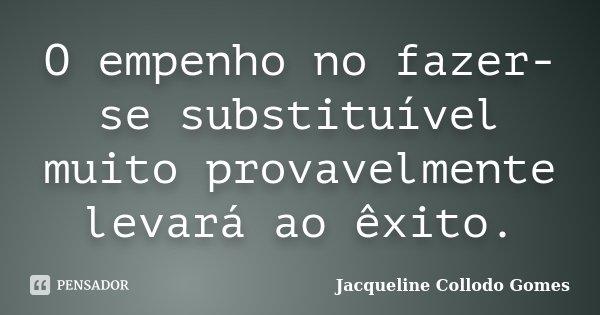 O empenho no fazer-se substituível muito provavelmente levará ao êxito.... Frase de Jacqueline Collodo Gomes.