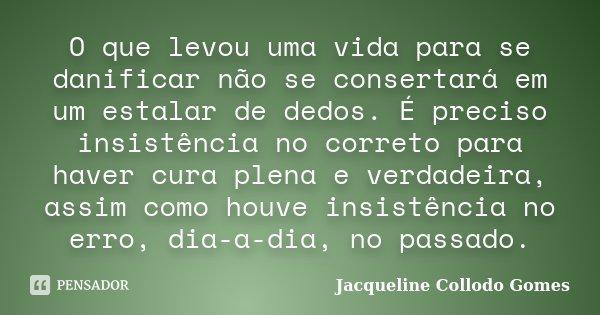O que levou uma vida para se danificar não se consertará em um estalar de dedos. É preciso insistência no correto para haver cura plena e verdadeira, assim como... Frase de Jacqueline Collodo Gomes.