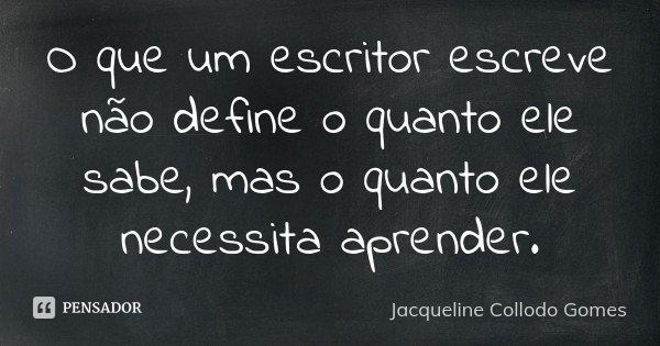 O que um escritor escreve não define o quanto ele sabe, mas o quanto ele necessita aprender.... Frase de Jacqueline Collodo Gomes.