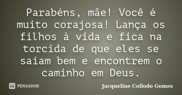 Parabéns, mãe! Você é muito corajosa! Lança os filhos à vida e fica na torcida de que eles se saiam bem e encontrem o caminho em Deus.... Frase de Jacqueline Collodo Gomes.