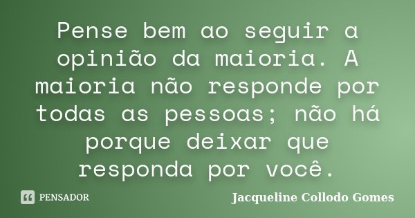 Pense bem ao seguir a opinião da maioria. A maioria não responde por todas as pessoas; não há porque deixar que responda por você.... Frase de Jacqueline Collodo Gomes.